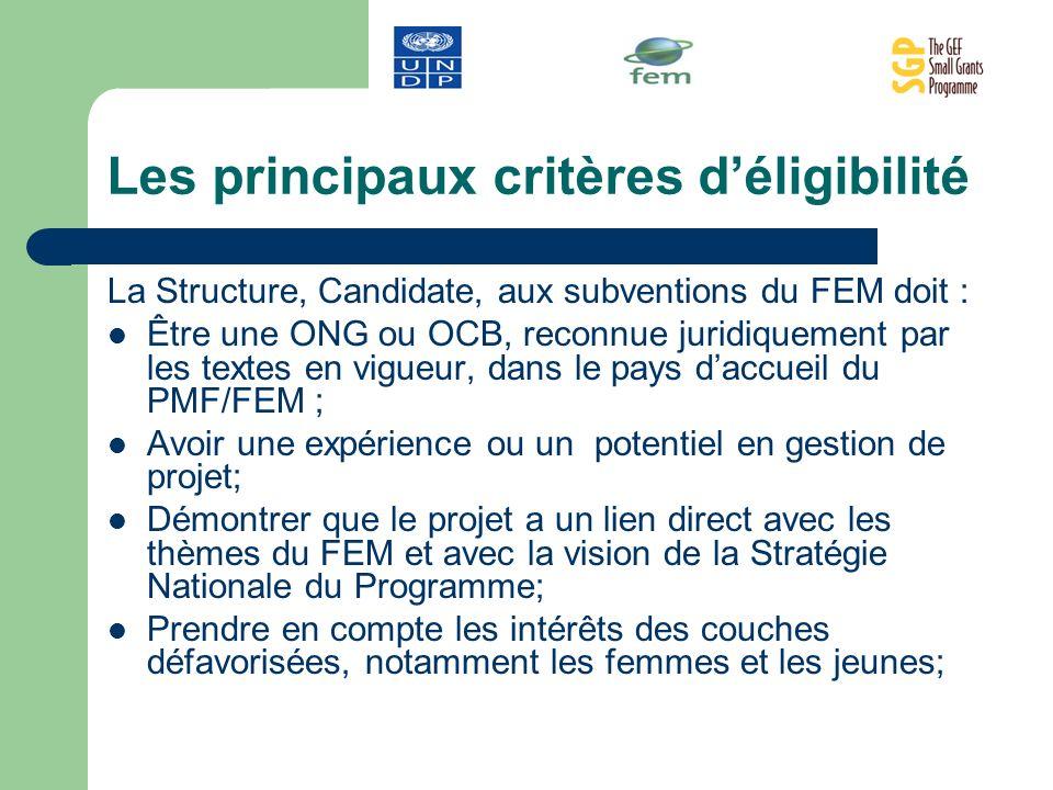Les principaux critères déligibilité La Structure, Candidate, aux subventions du FEM doit : Être une ONG ou OCB, reconnue juridiquement par les textes