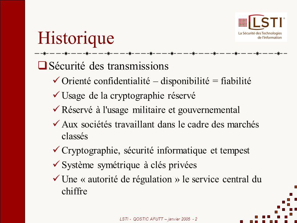 LSTI - QOSTIC AFUTT – janvier 2005 - 2 Historique Sécurité des transmissions Orienté confidentialité – disponibilité = fiabilité Usage de la cryptogra