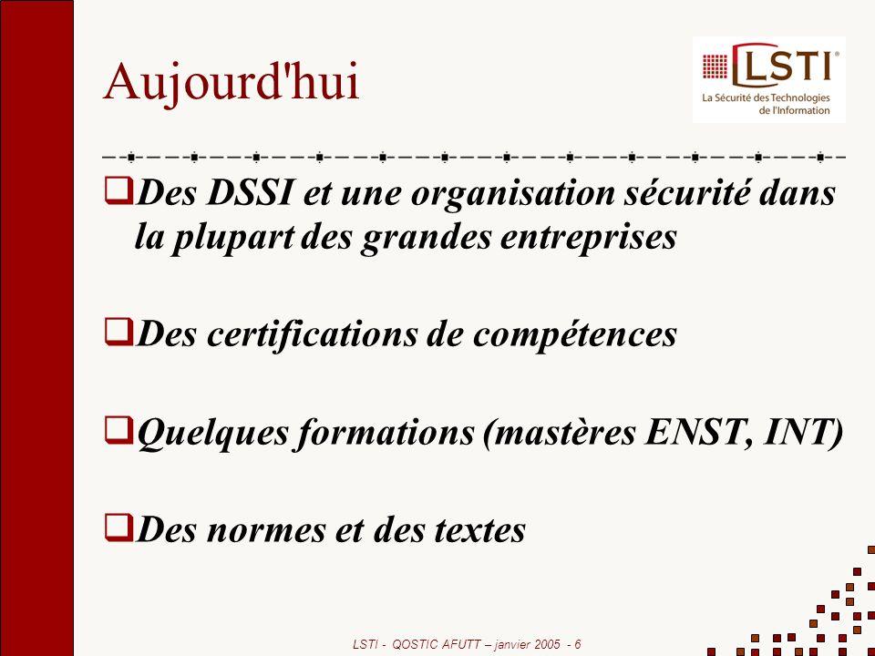 LSTI - QOSTIC AFUTT – janvier 2005 - 6 Aujourd hui Des DSSI et une organisation sécurité dans la plupart des grandes entreprises Des certifications de compétences Quelques formations (mastères ENST, INT) Des normes et des textes