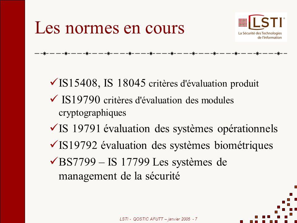 LSTI - QOSTIC AFUTT – janvier 2005 - 7 Les normes en cours IS15408, IS 18045 critères d évaluation produit IS19790 critères d évaluation des modules cryptographiques IS 19791 évaluation des systèmes opérationnels IS19792 évaluation des systèmes biométriques BS7799 – IS 17799 Les systèmes de management de la sécurité
