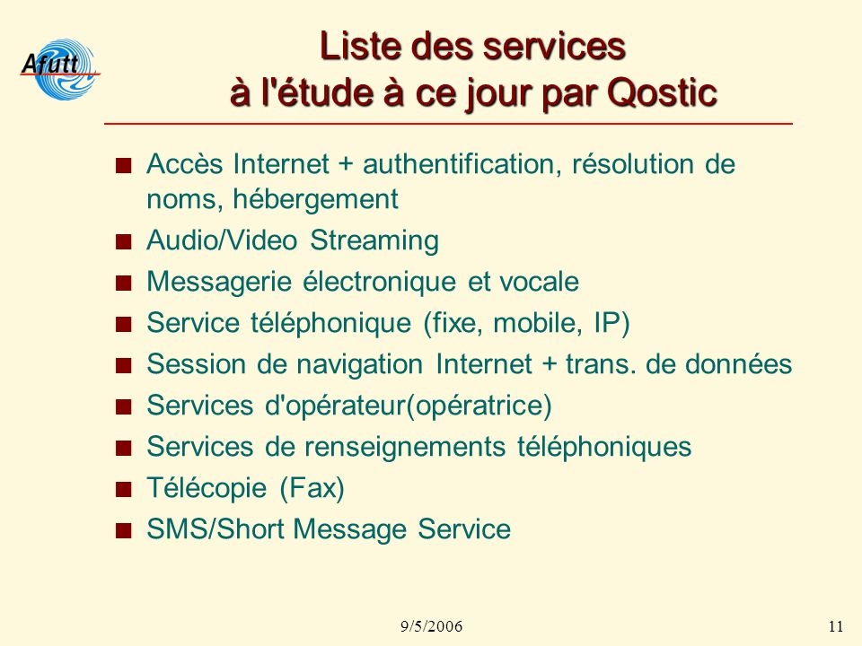 9/5/200611 Liste des services à l étude à ce jour par Qostic Accès Internet + authentification, résolution de noms, hébergement Audio/Video Streaming Messagerie électronique et vocale Service téléphonique (fixe, mobile, IP) Session de navigation Internet + trans.