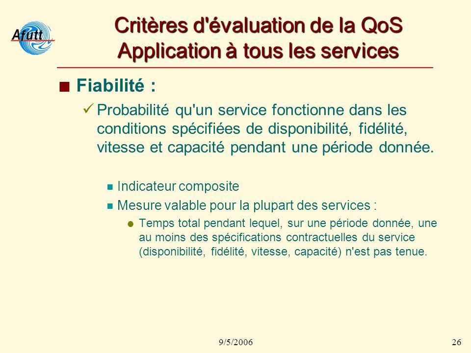 9/5/200626 Critères d évaluation de la QoS Application à tous les services Fiabilité : Probabilité qu un service fonctionne dans les conditions spécifiées de disponibilité, fidélité, vitesse et capacité pendant une période donnée.