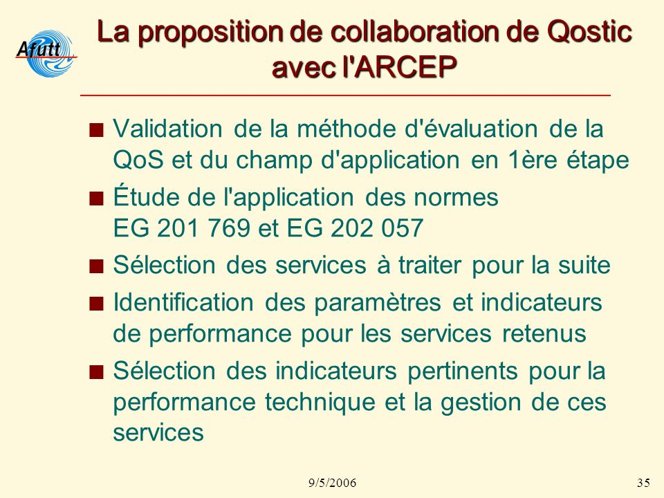 9/5/200635 La proposition de collaboration de Qostic avec l'ARCEP Validation de la méthode d'évaluation de la QoS et du champ d'application en 1ère ét