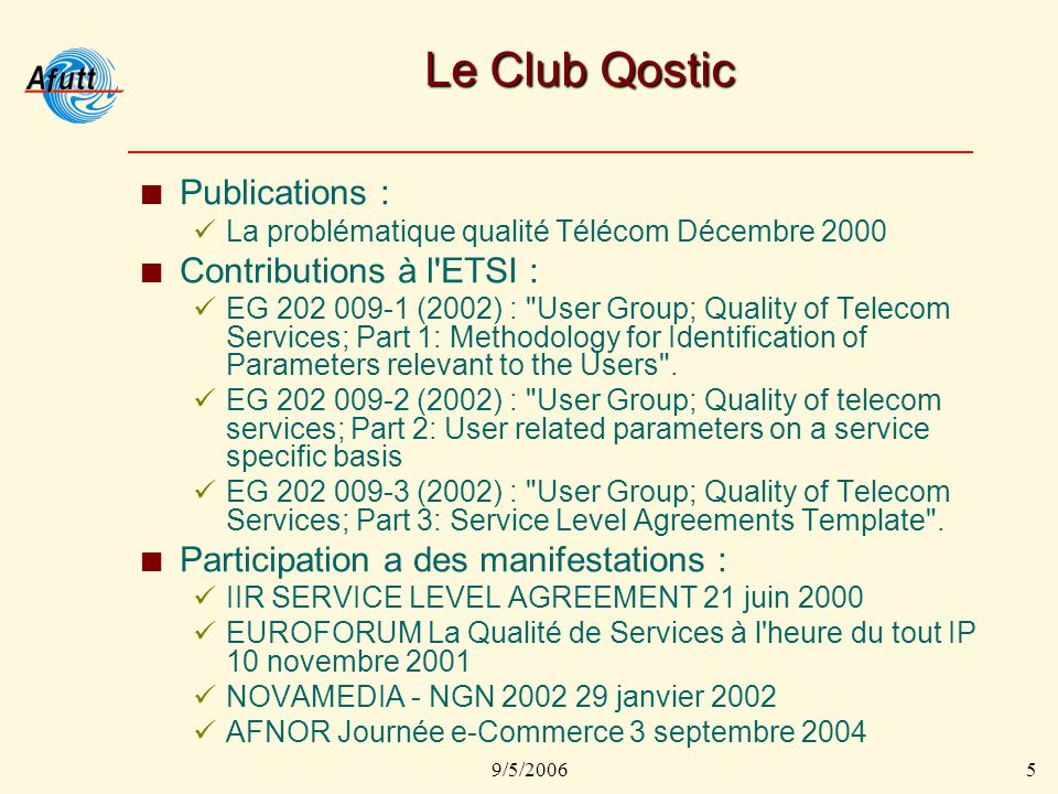 9/5/20065 Le Club Qostic Publications : La problématique qualité Télécom Décembre 2000 Contributions à l ETSI : EG 202 009-1 (2002) : User Group; Quality of Telecom Services; Part 1: Methodology for Identification of Parameters relevant to the Users .