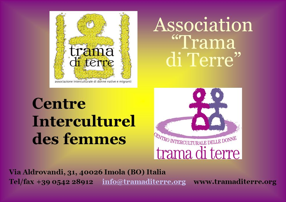 Association Trama di Terre Centre Interculturel des femmes Via Aldrovandi, 31, 40026 Imola (BO) Italia Tel/fax +39 0542 28912 info@tramaditerre.org www.tramaditerre.orginfo@tramaditerre.org