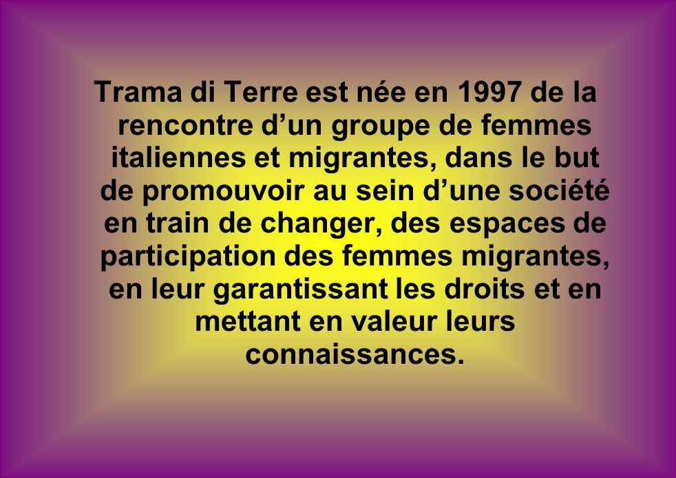 Trama di Terre est née en 1997 de la rencontre dun groupe de femmes italiennes et migrantes, dans le but de promouvoir au sein dune société en train de changer, des espaces de participation des femmes migrantes, en leur garantissant les droits et en mettant en valeur leurs connaissances.