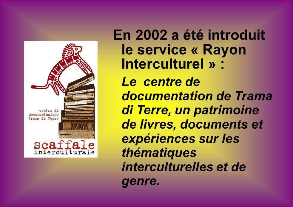 En 2002 a été introduit le service « Rayon Interculturel » : Le centre de documentation de Trama di Terre, un patrimoine de livres, documents et expériences sur les thématiques interculturelles et de genre.