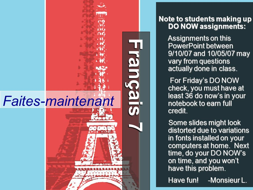 Français 7 Français 7 Faites-maintenant Note to students making up DO NOW assignments: Assignments on this PowerPoint between 9/10/07 and 10/05/07 may vary from questions actually done in class.