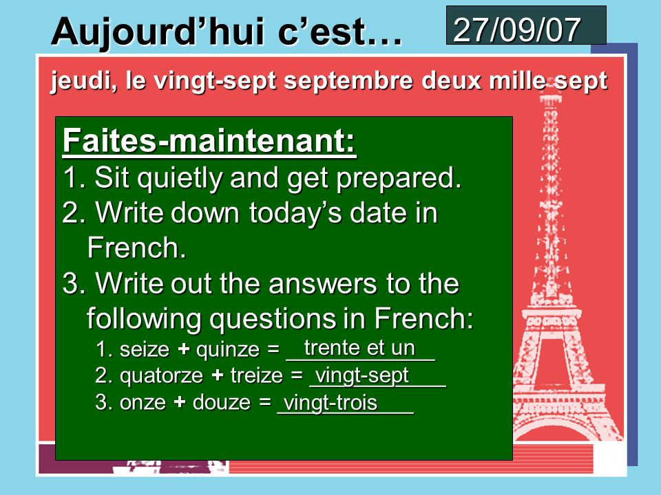 Aujourdhui cest… mercredi, le vingt-six septembre deux mille sept 26/09/07 Faites-maintenant: 1. Sit quietly and get prepared. 2. Write down todays da