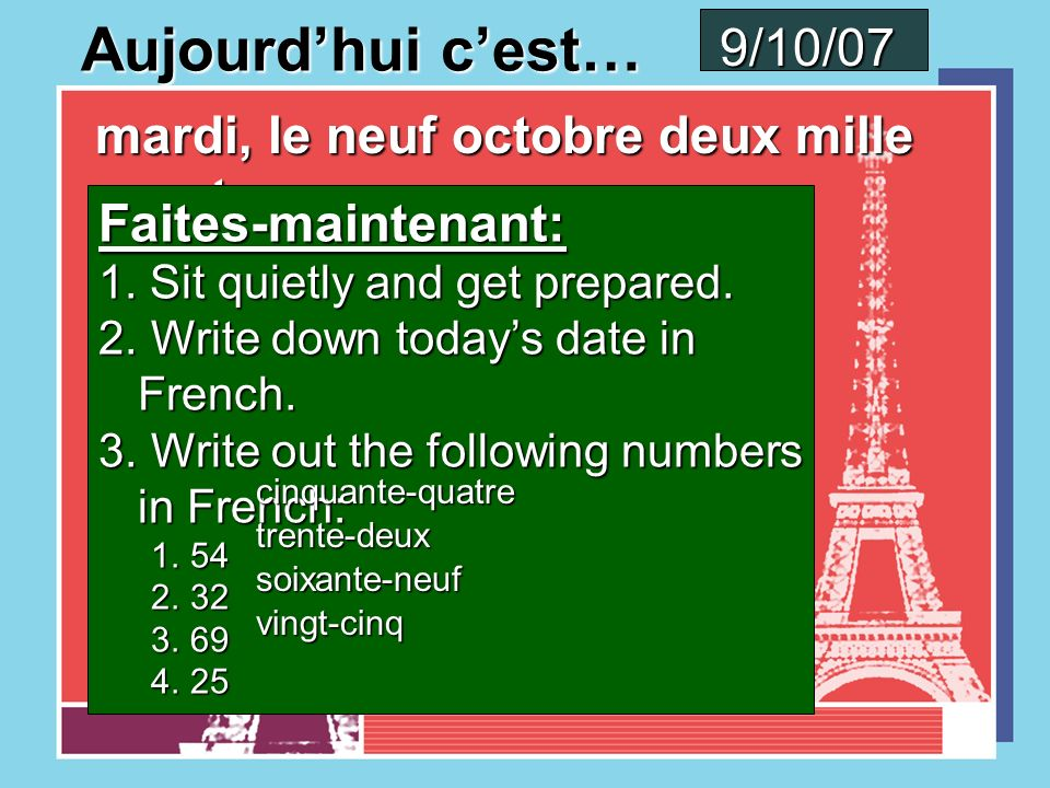 Aujourdhui cest… vendredi, le cinq octobre deux mille sept Faites-maintenant: 1. Sit quietly and get prepared. 2. Write down todays date in French. 3.