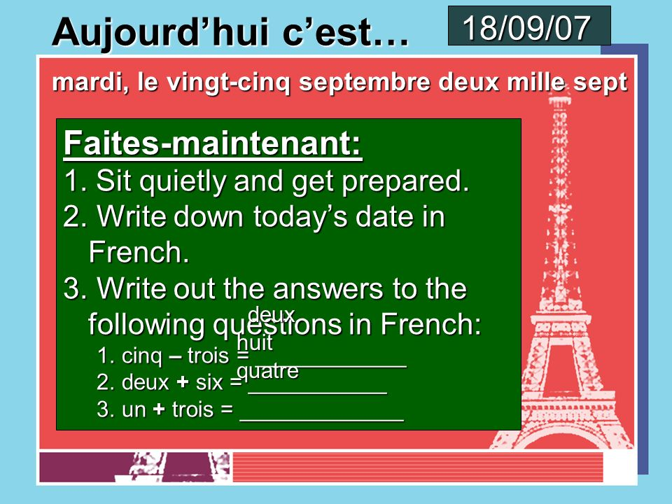 Aujourdhui cest… lundi, le vingt-quatre septembre deux mille sept Faites-maintenant: 1. Sit quietly and get prepared. 2. Write down todays date in Fre