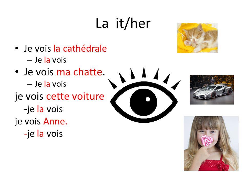 La it/her Je vois la cathédrale – Je la vois Je vois ma chatte. – Je la vois je vois cette voiture -je la vois je vois Anne. -je la vois