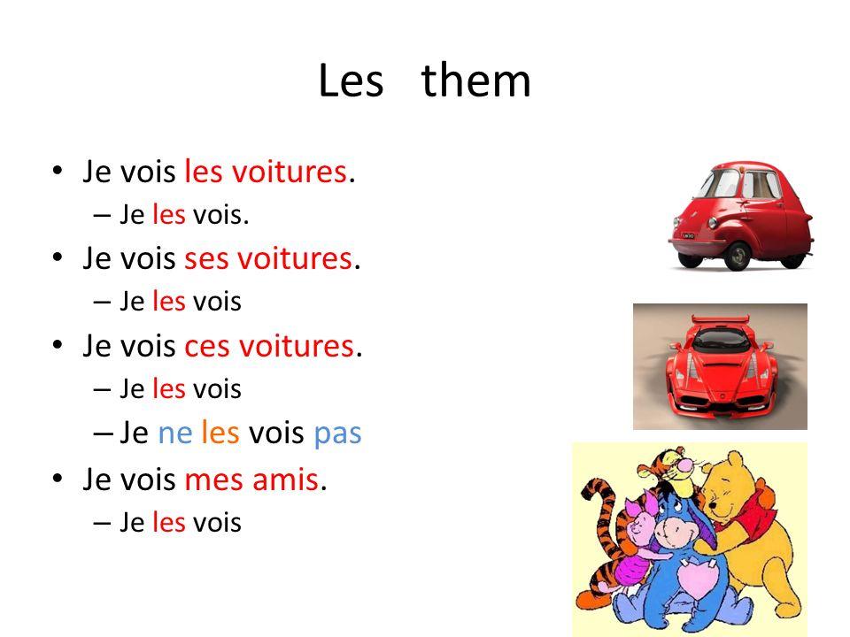 Les them Je vois les voitures. – Je les vois. Je vois ses voitures. – Je les vois Je vois ces voitures. – Je les vois – Je ne les vois pas Je vois mes