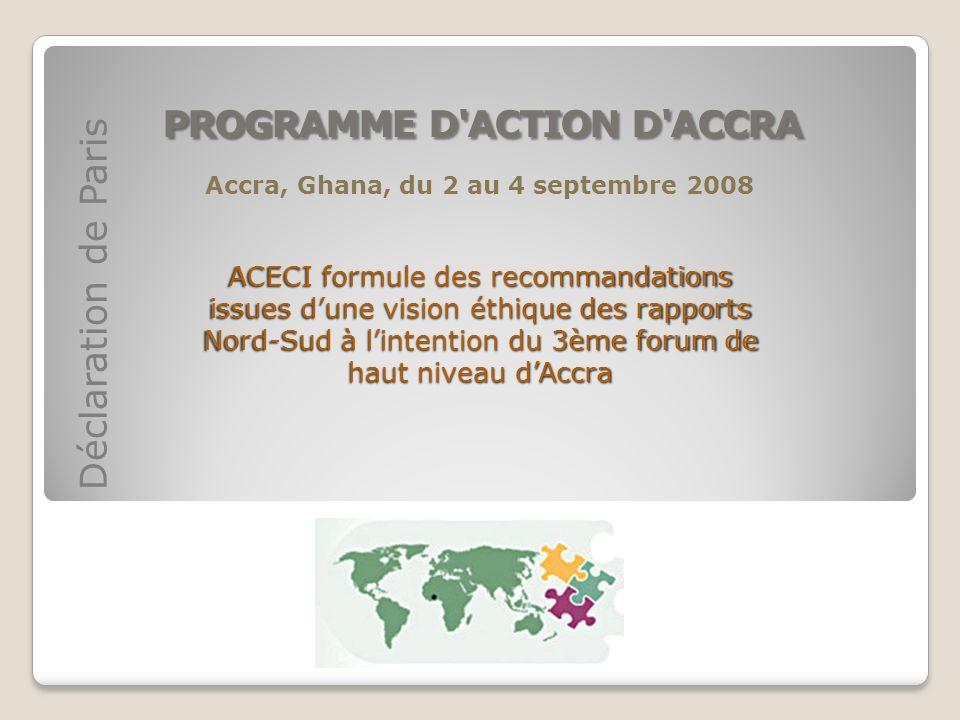 PROGRAMME D'ACTION D'ACCRA Déclaration de Paris Accra, Ghana, du 2 au 4 septembre 2008 ACECI formule des recommandations issues dune vision éthique de