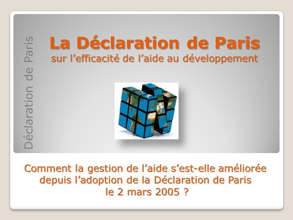 Déclaration de Paris La Déclaration de Paris sur lefficacité de laide au développement Comment la gestion de laide sest-elle améliorée depuis ladoptio