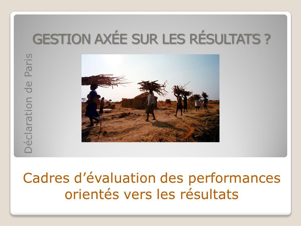 GESTION AXÉE SUR LES RÉSULTATS ? Cadres dévaluation des performances orientés vers les résultats Déclaration de Paris