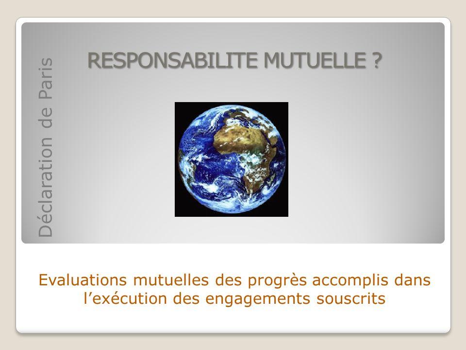 RESPONSABILITE MUTUELLE ? Evaluations mutuelles des progrès accomplis dans lexécution des engagements souscrits Déclaration de Paris