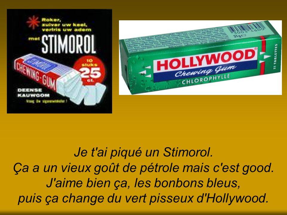 Je t'ai piqué un Stimorol. Ça a un vieux goût de pétrole mais c'est good. J'aime bien ça, les bonbons bleus, puis ça change du vert pisseux d'Hollywoo