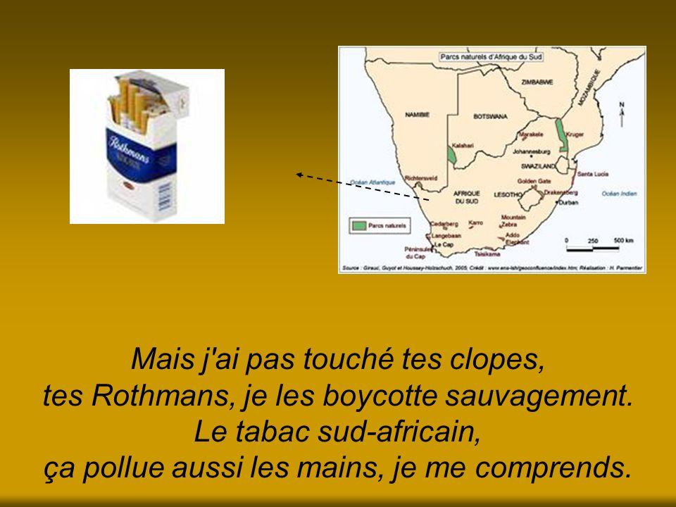 Mais j'ai pas touché tes clopes, tes Rothmans, je les boycotte sauvagement. Le tabac sud-africain, ça pollue aussi les mains, je me comprends.
