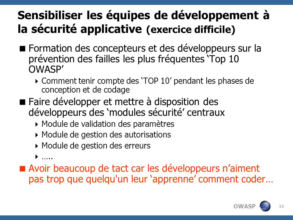 OWASP 15 Sensibiliser les équipes de développement à la sécurité applicative (exercice difficile) Formation des concepteurs et des développeurs sur la