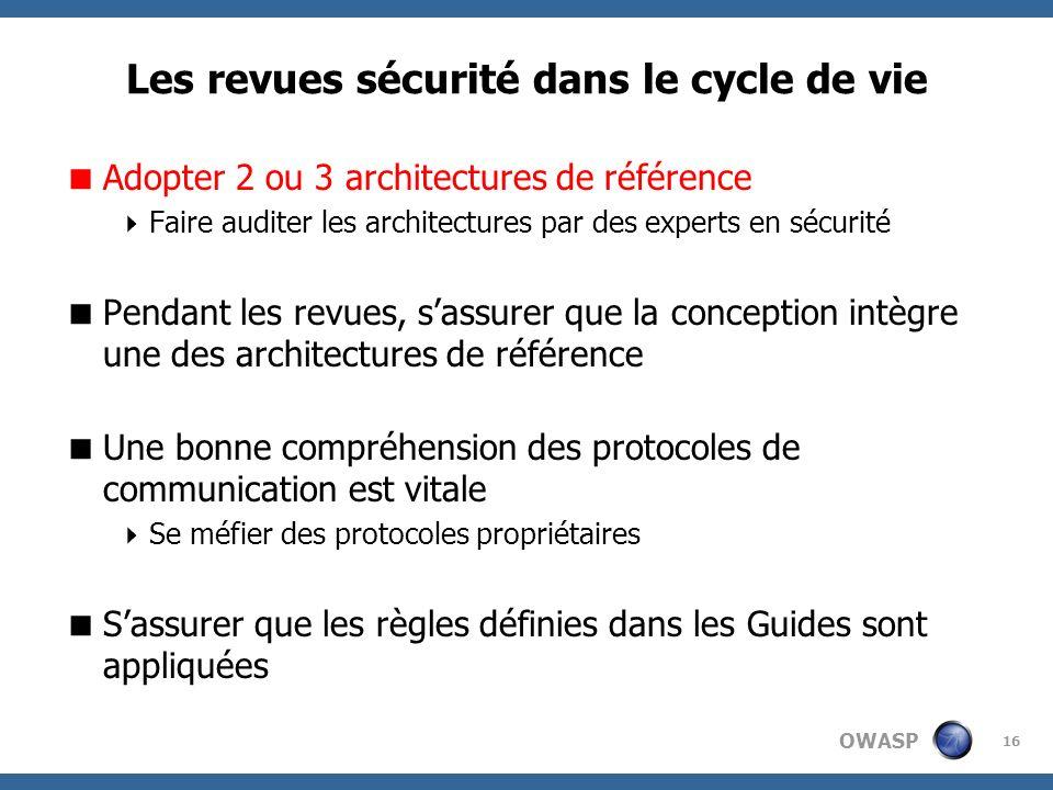 OWASP 16 Les revues sécurité dans le cycle de vie Adopter 2 ou 3 architectures de référence Faire auditer les architectures par des experts en sécurit