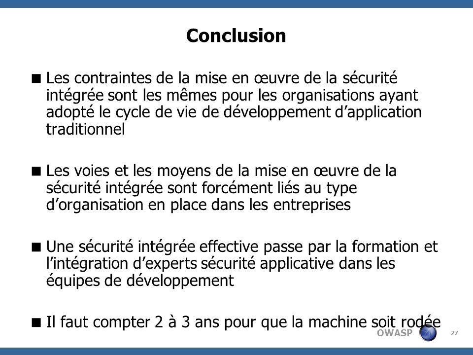 OWASP 27 Conclusion Les contraintes de la mise en œuvre de la sécurité intégrée sont les mêmes pour les organisations ayant adopté le cycle de vie de