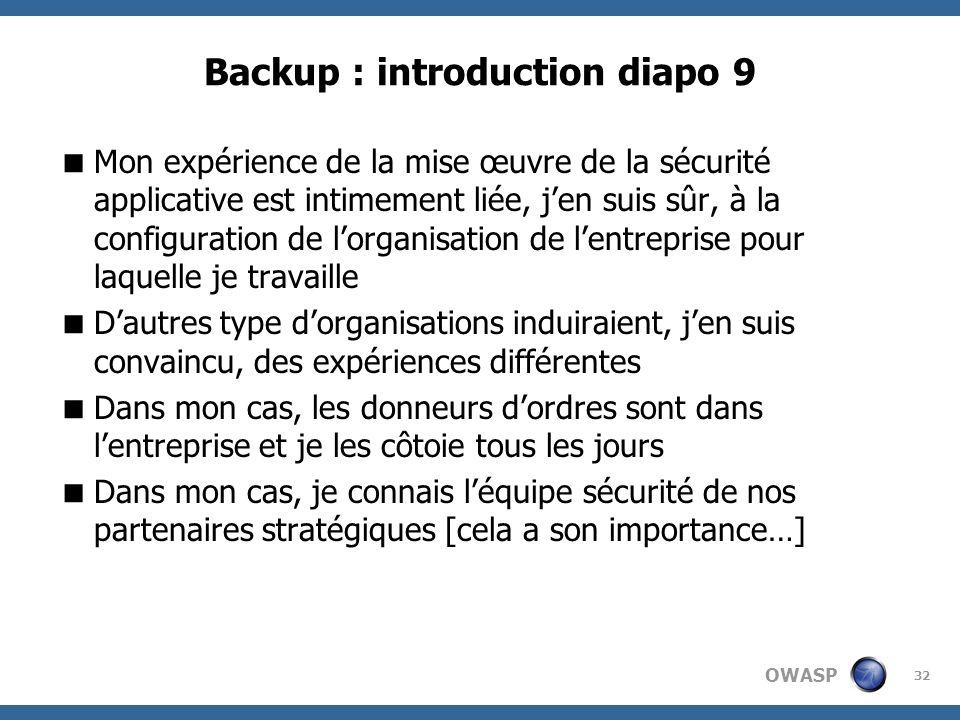 OWASP 32 Backup : introduction diapo 9 Mon expérience de la mise œuvre de la sécurité applicative est intimement liée, jen suis sûr, à la configuratio