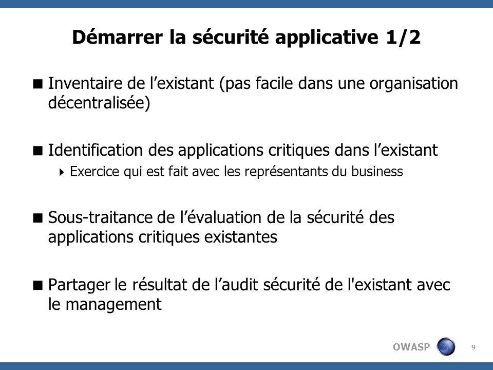 OWASP 9 Démarrer la sécurité applicative 1/2 Inventaire de lexistant (pas facile dans une organisation décentralisée) Identification des applications