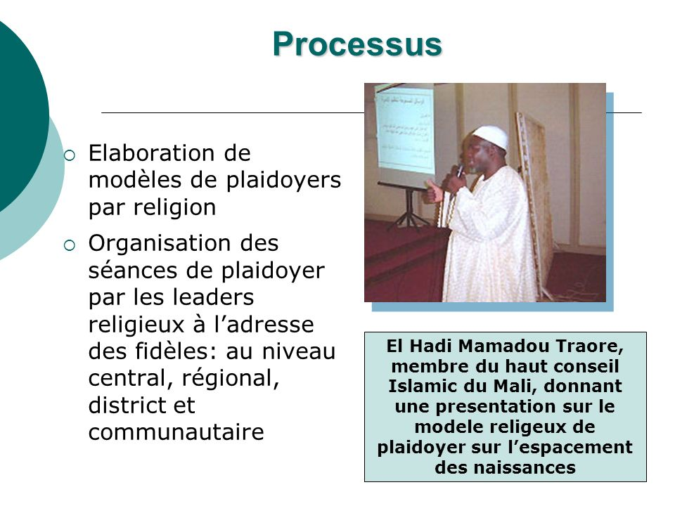 Processus Elaboration de modèles de plaidoyers par religion Organisation des séances de plaidoyer par les leaders religieux à ladresse des fidèles: au niveau central, régional, district et communautaire El Hadi Mamadou Traore, membre du haut conseil Islamic du Mali, donnant une presentation sur le modele religeux de plaidoyer sur lespacement des naissances