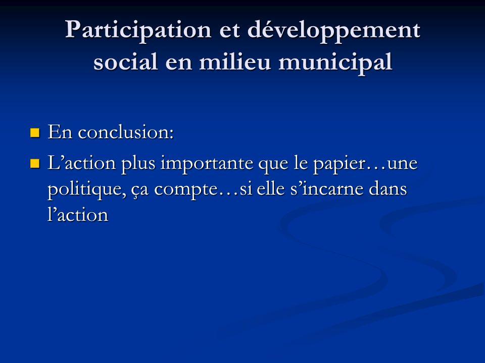 Participation et développement social en milieu municipal En conclusion: En conclusion: Laction plus importante que le papier…une politique, ça compte…si elle sincarne dans laction Laction plus importante que le papier…une politique, ça compte…si elle sincarne dans laction