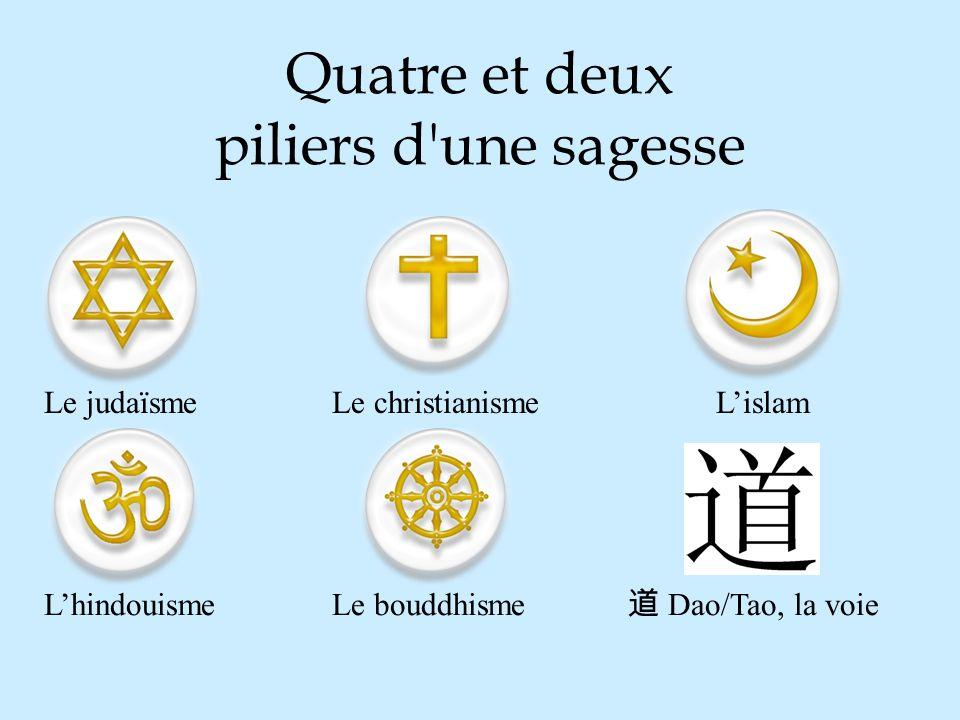 Quatre et deux piliers d'une sagesse Le judaïsmeLe christianismeLislam LhindouismeLe bouddhisme Dao/Tao, la voie