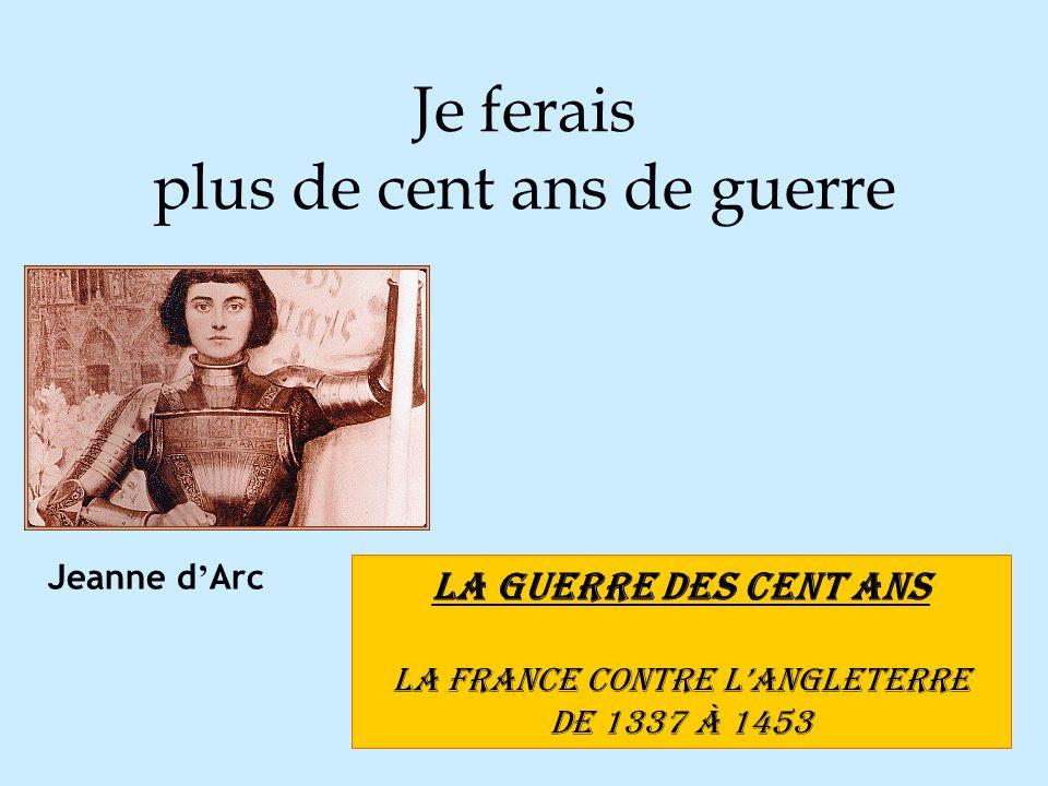 Je ferais plus de cent ans de guerre LA GUERRE DES CENT ANS La France contre lAngleterre de 1337 à 1453 Jeanne d Arc