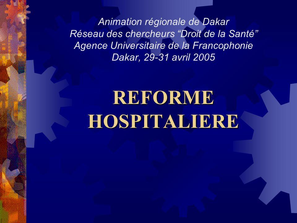 REFORME HOSPITALIERE Animation régionale de Dakar Réseau des chercheurs Droit de la Santé Agence Universitaire de la Francophonie Dakar, 29-31 avril 2005 REFORME HOSPITALIERE