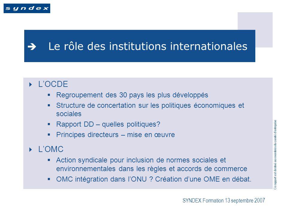 Ce rapport est destiné aux membres du comité dentreprise SYNDEX Formation 13 septembre 2007 Le rôle des institutions internationales LOCDE Regroupement des 30 pays les plus développés Structure de concertation sur les politiques économiques et sociales Rapport DD – quelles politiques.