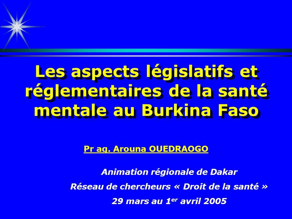 Les aspects législatifs et réglementaires de la santé mentale au Burkina Faso Pr ag. Arouna OUEDRAOGO Animation régionale de Dakar Réseau de chercheur