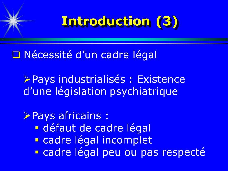 Introduction (3) Nécessité dun cadre légal Pays industrialisés : Existence dune législation psychiatrique Pays africains : défaut de cadre légal cadre