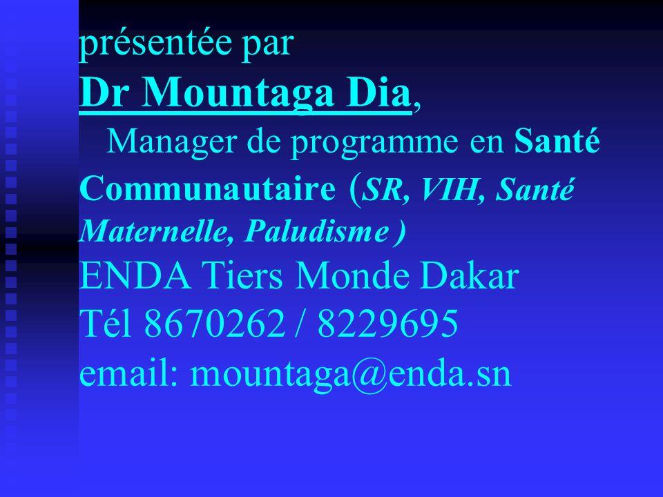 présentée par Dr Mountaga Dia, Manager de programme en Santé Communautaire ( SR, VIH, Santé Maternelle, Paludisme ) ENDA Tiers Monde Dakar Tél 8670262