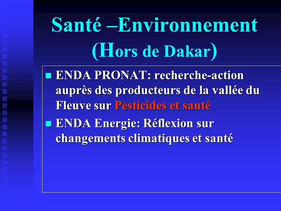 Santé –Environnement (H ors de Dakar ) ENDA PRONAT: recherche-action auprès des producteurs de la vallée du Fleuve sur Pesticides et santé ENDA PRONAT