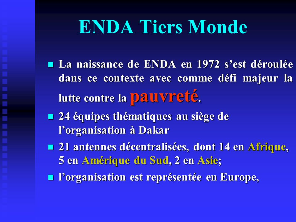 ENDA Tiers Monde La naissance de ENDA en 1972 sest déroulée dans ce contexte avec comme défi majeur la lutte contre la pauvreté. La naissance de ENDA