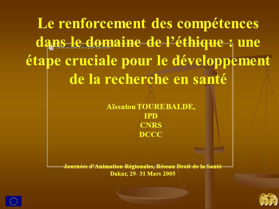 Le renforcement des compétences dans le domaine de léthique : une étape cruciale pour le développement de la recherche en santé Aïssatou TOURE BALDE, IPD CNRS DCCC Journées dAnimation Régionales, Réseau Droit de la Santé Dakar, 29- 31 Mars 2005