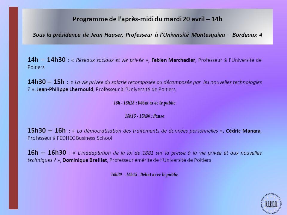 Programme de laprès-midi du mardi 20 avril – 14h Sous la présidence de Jean Hauser, Professeur à lUniversité Montesquieu – Bordeaux 4 14h – 14h30 : « Réseaux sociaux et vie privée », Fabien Marchadier, Professeur à lUniversité de Poitiers 14h30 – 15h : « La vie privée du salarié recomposée ou décomposée par les nouvelles technologies .
