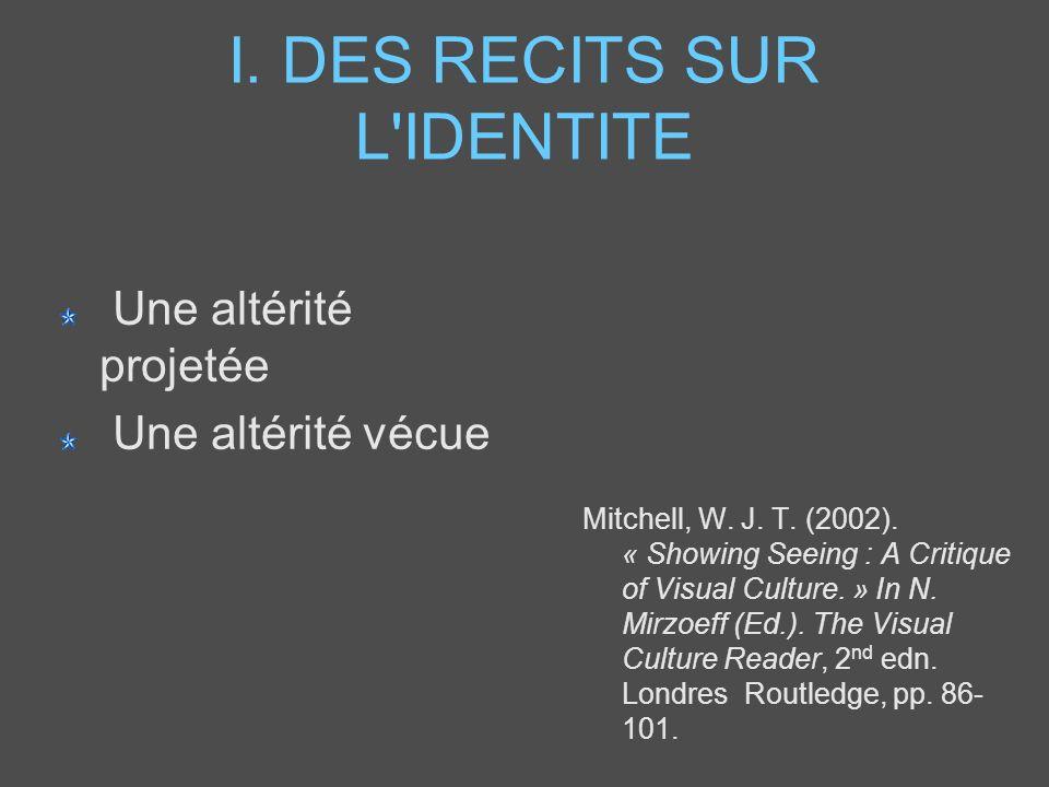 I. DES RECITS SUR L'IDENTITE Une altérité projetée Une altérité vécue Mitchell, W. J. T. (2002). « Showing Seeing : A Critique of Visual Culture. » In