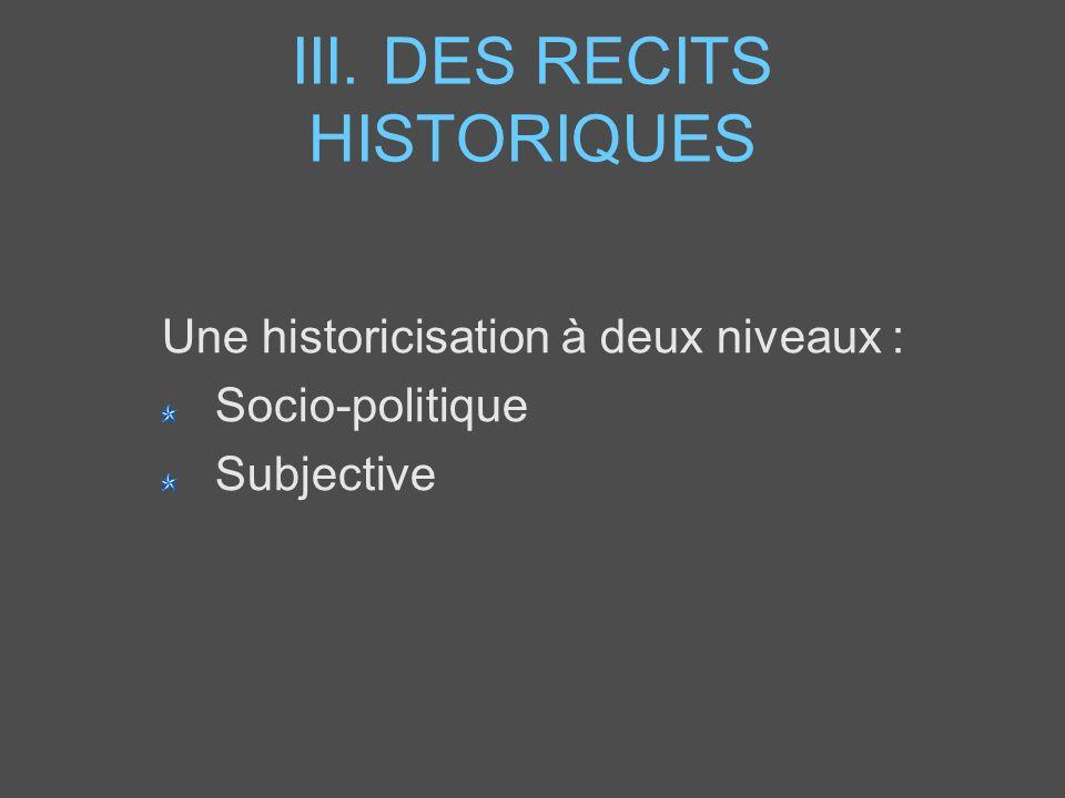 III. DES RECITS HISTORIQUES Une historicisation à deux niveaux : Socio-politique Subjective