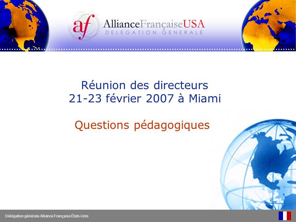 Réunion des directeurs 21-23 février 2007 à Miami Questions pédagogiques Délégation générale Alliance Française États-Unis