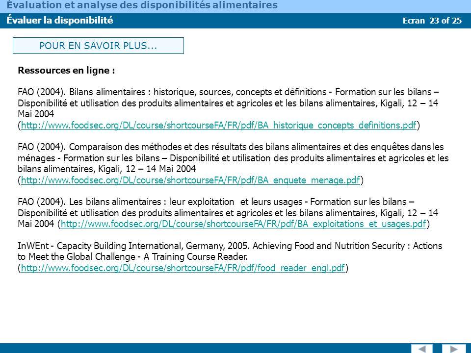 Ecran 23 of 25 Évaluation et analyse des disponibilités alimentaires Évaluer la disponibilité POUR EN SAVOIR PLUS... Ressources en ligne : FAO (2004).