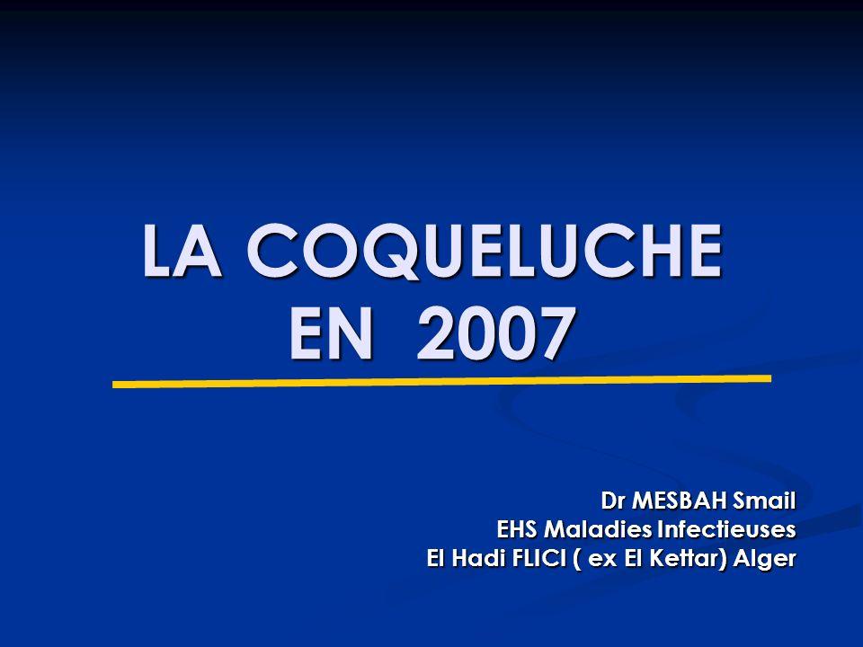 LA COQUELUCHE EN 2007 Dr MESBAH Smail EHS Maladies Infectieuses El Hadi FLICI ( ex El Kettar) Alger