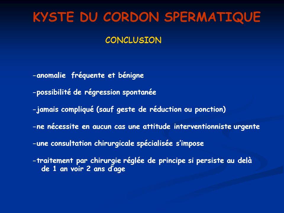 KYSTE DU CORDON SPERMATIQUE CONCLUSION -anomalie fréquente et bénigne -possibilité de régression spontanée -jamais compliqué (sauf geste de réduction