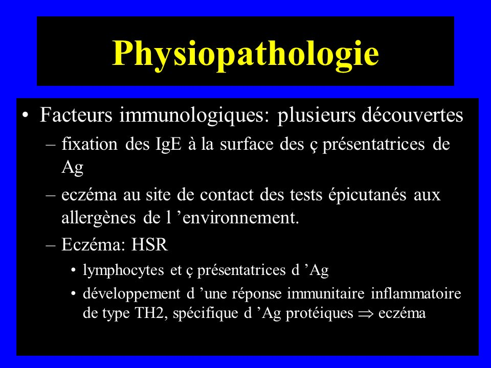 Physiopathologie Facteurs immunologiques: plusieurs découvertes –fixation des IgE à la surface des ç présentatrices de Ag –eczéma au site de contact d