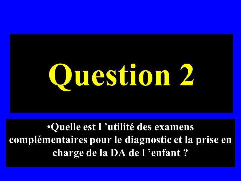 Question 2 Quelle est l utilité des examens complémentaires pour le diagnostic et la prise en charge de la DA de l enfant ?