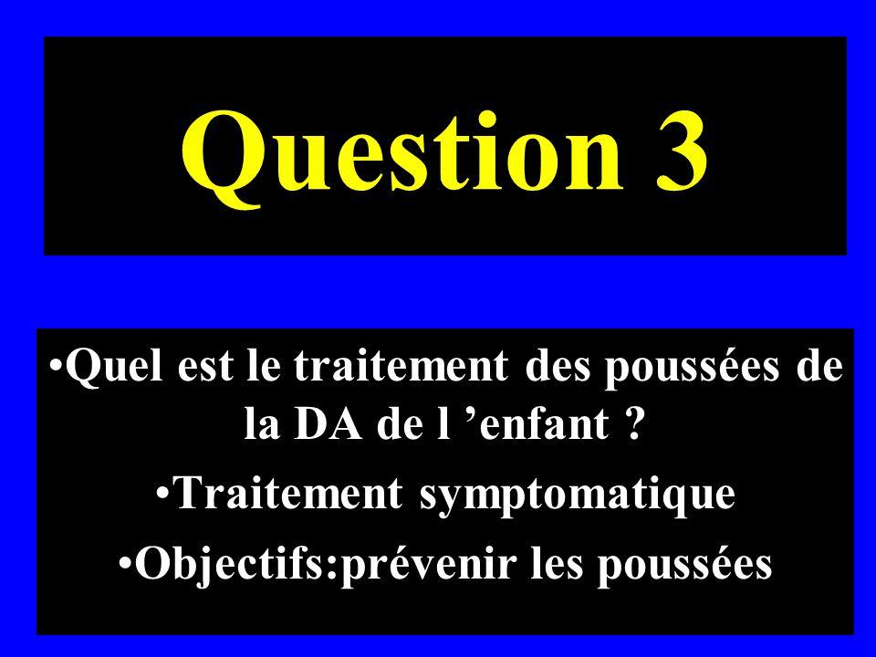 Question 3 Quel est le traitement des poussées de la DA de l enfant ? Traitement symptomatique Objectifs:prévenir les poussées